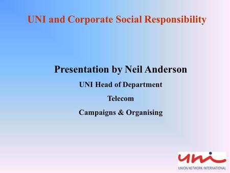 UNI and Corporate Social Responsibility Presentation by Neil Anderson UNI Head of Department Telecom Campaigns & Organising.