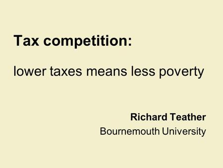 Tax competition: lower taxes means less poverty Richard Teather Bournemouth University.