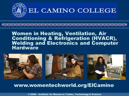 © 2008 – Institute for Women in Trades, Technology & Science Women in Heating, Ventilation, Air Conditioning & Refrigeration (HVACR), Welding and Electronics.