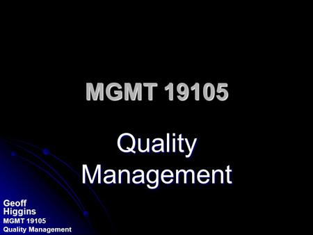 Geoff Higgins MGMT 19105 Quality Management MGMT 19105 Quality Management.