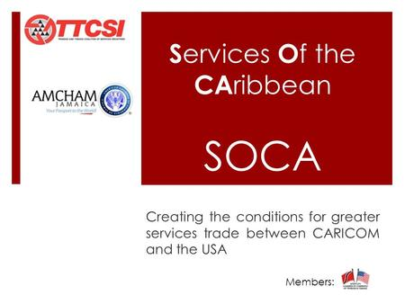 S ervices O f the CA ribbean SOCA Creating the conditions for greater services trade between CARICOM and the USA Members:……………..