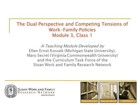 The Dual Perspective and Competing Tensions of Work-Family Policies Module 3, Class 1 A Teaching Module Developed by Ellen Ernst Kossek (Michigan State.