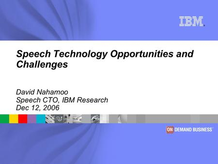 ® <strong>Speech</strong> Technology Opportunities and Challenges David Nahamoo <strong>Speech</strong> CTO, IBM Research Dec 12, 2006.