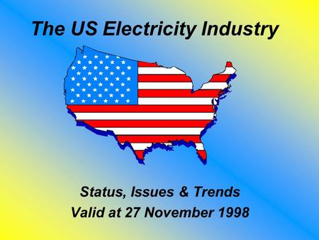 The US Electricity Industry Status, Issues & Trends Valid at 27 November 1998.