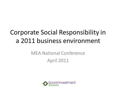 Corporate Social Responsibility in a 2011 business environment MEA National Conference April 2011.
