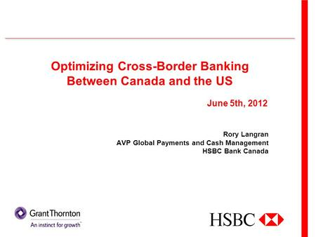 Optimizing Cross-Border Banking Between Canada and the US Rory Langran AVP Global Payments and Cash Management HSBC Bank Canada June 5th, 2012.