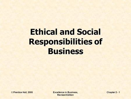 © Prentice Hall, 2005Excellence in Business, Revised Edition Chapter 2 - 1 Ethical and Social Responsibilities of Business.