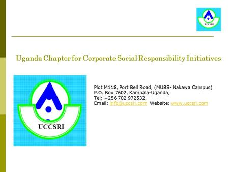 Uganda Chapter for Corporate Social Responsibility Initiatives Plot M118, Port Bell Road, (MUBS- Nakawa Campus) P.O. Box 7602, Kampala-Uganda, Tel: +256.