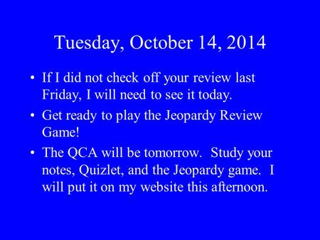 Tuesday, October 14, 2014 If I did not check off your review last Friday, I will need to see it today. Get ready to play the Jeopardy Review Game! The.