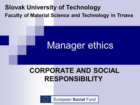 Manager ethics CORPORATE AND SOCIAL RESPONSIBILITY Slovak University of Technology Faculty of Material Science and Technology in Trnava.