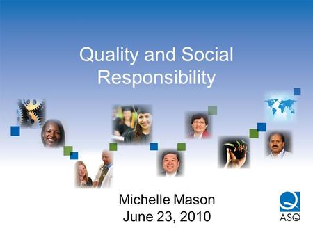 Quality and Social Responsibility Michelle Mason June 23, 2010.