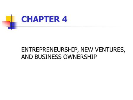 ENTREPRENEURSHIP, NEW VENTURES, AND BUSINESS OWNERSHIP CHAPTER 4.