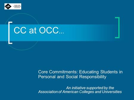 CC at OCC... Core Commitments: Educating Students in Personal and Social Responsibility An initiative supported by the Association of American Colleges.