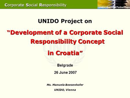 "UNIDO Business Partnerships UNIDO Project on "" Development of a Corporate Social Responsibility Concept in Croatia "" Belgrade 26 June 2007 26 June 2007."