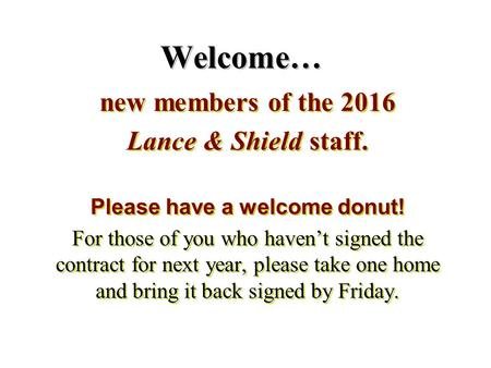 Welcome… new members of the 2016 Lance & Shield staff. Please have a welcome donut! For those of you who haven't signed the contract for next year, please.