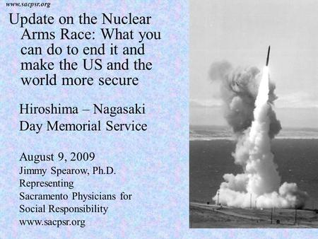 Www.sacpsr.org Update on the Nuclear Arms Race: What you can do to end it and make the US and the world more secure Hiroshima – Nagasaki Day Memorial Service.