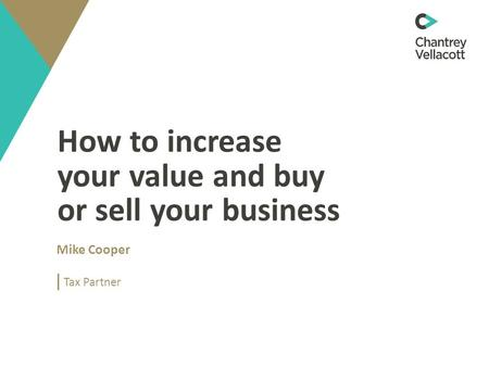 How to increase your value and buy or sell your business Mike Cooper Tax Partner.