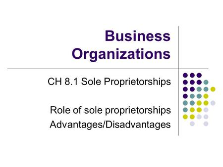 Business Organizations CH 8.1 Sole Proprietorships Role of sole proprietorships Advantages/Disadvantages.