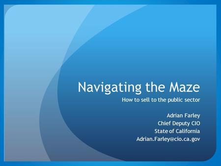 Navigating the Maze How to sell to the public sector Adrian Farley Chief Deputy CIO State of California