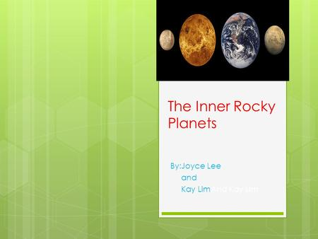 The Inner Rocky Planets By:Joyce Lee and Kay LimAnd Kay Lim.