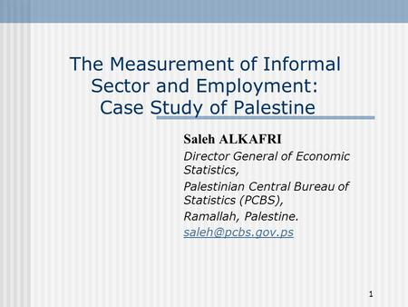1 The Measurement of Informal Sector and Employment: Case Study of Palestine Saleh ALKAFRI Director General of Economic Statistics, Palestinian Central.