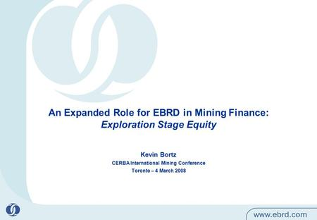An Expanded Role for EBRD in Mining Finance: Exploration Stage Equity Kevin Bortz CERBA International Mining Conference Toronto – 4 March 2008.