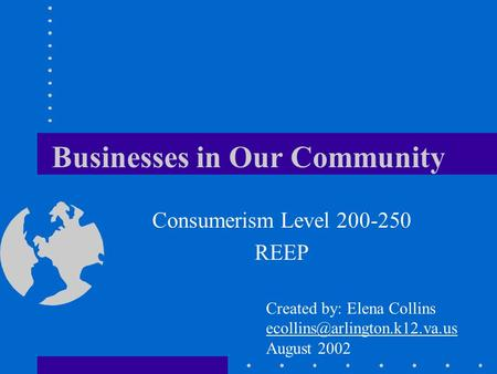 Businesses in Our Community Consumerism Level 200-250 REEP Created by: Elena Collins August 2002.
