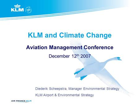 KLM and Climate Change Aviation Management Conference December 12 th 2007 Diederik Scheepstra, Manager Environmental Strategy KLM Airport & Environmental.