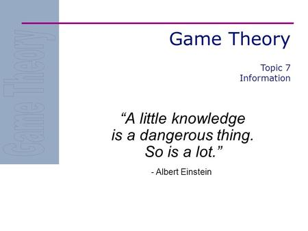 "Game Theory ""A little knowledge is a dangerous thing. So is a lot."" - Albert Einstein Topic 7 Information."