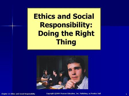 Chapter 21 Ethics and Social Responsibility Copyright ©2009 Pearson Education, Inc. Publishing as Prentice Hall 1 Ethics and Social Responsibility: Doing.