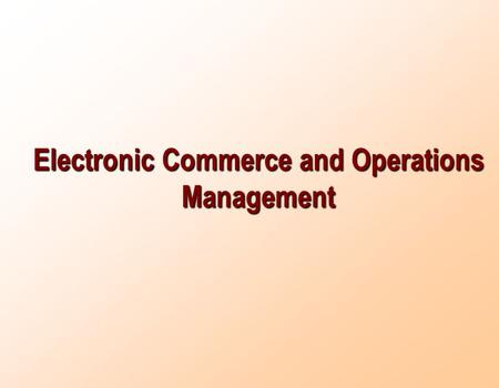 Electronic Commerce and Operations Management. E-Commerce The use of computer networks, primarily the internet, to buy and sell products, services, and.