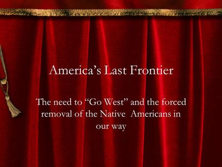"America's Last Frontier The need to ""Go West"" and the forced removal of the Native Americans in our way."