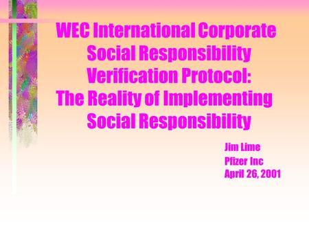 WEC International Corporate Social Responsibility Verification Protocol: The Reality of Implementing Social Responsibility Jim Lime Pfizer Inc April 26,