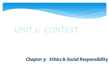 UNIT 2: CONTEXT. Chapter 3: Ethics & Social Responsibility.
