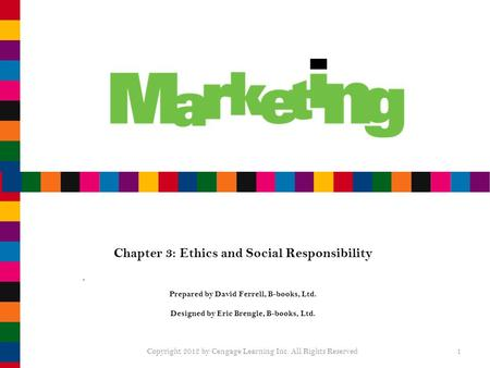 Chapter 3: Ethics and Social Responsibility Prepared by David Ferrell, B-books, Ltd. Designed by Eric Brengle, B-books, Ltd. Copyright 2012 by Cengage.