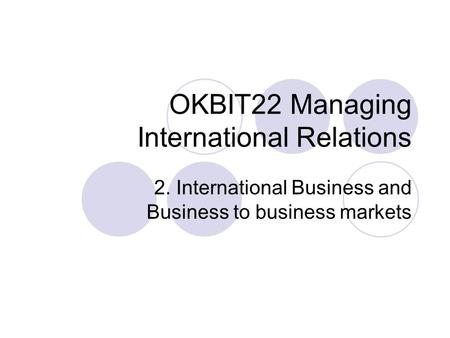 OKBIT22 Managing International Relations 2. International Business and Business to business markets.