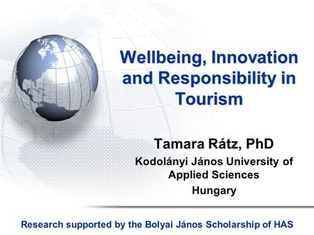 Wellbeing, Innovation and Responsibility in Tourism Tamara Rátz, PhD Kodolányi János University of Applied Sciences Hungary Research supported by the Bolyai.