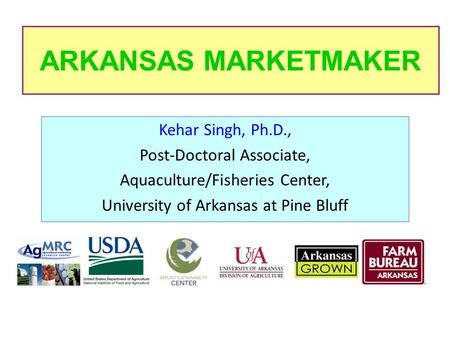 ARKANSAS MARKETMAKER Kehar Singh, Ph.D., Post-Doctoral Associate, Aquaculture/Fisheries Center, University of Arkansas at Pine Bluff.