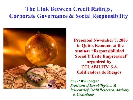 "1 The Link Between Credit Ratings, Corporate Governance & Social Responsibility Presented November 7, 2006 in Quito, Ecuador, at the seminar ""Responsibilidad."