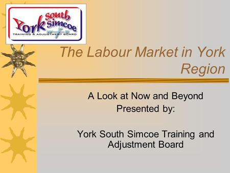 The Labour Market in York Region A Look at Now and Beyond Presented by: York South Simcoe Training and Adjustment Board.