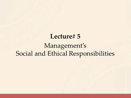 Lecture# 5 Management's Social and Ethical Responsibilities.