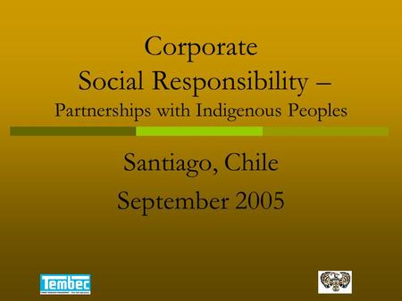 Corporate Social Responsibility – Partnerships with Indigenous Peoples Santiago, Chile September 2005.