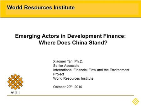 World Resources Institute Emerging Actors in Development Finance: Where Does China Stand? Xiaomei Tan, Ph.D. Senior Associate International Financial Flow.