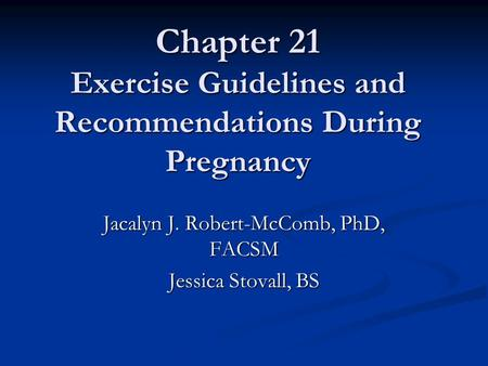 Chapter 21 Exercise Guidelines and Recommendations During Pregnancy Jacalyn J. Robert-McComb, PhD, FACSM Jessica Stovall, BS.