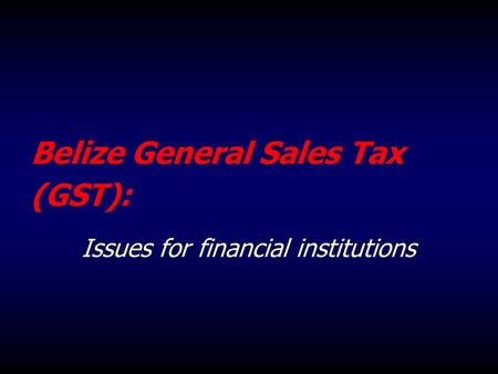 Belize General Sales Tax (GST): Issues for financial institutions.