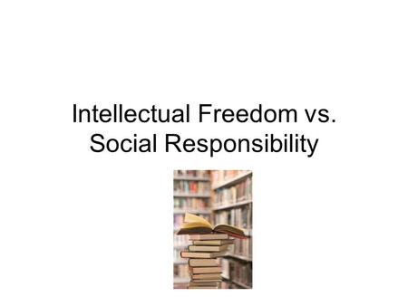 Intellectual Freedom vs. Social Responsibility