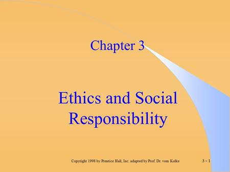 3 - 1 Copyright 1998 by Prentice Hall, Inc. adapted by Prof. Dr. vom Kolke Chapter 3 Ethics and Social Responsibility.