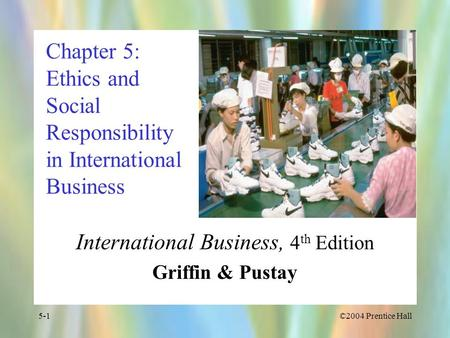 ©2004 Prentice Hall5-1 Chapter 5: Ethics and Social Responsibility in International Business International Business, 4 th Edition Griffin & Pustay.