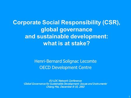 1 Corporate Social Responsibility (CSR), global governance and sustainable development: what is at stake? Henri-Bernard Solignac Lecomte OECD Development.