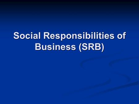 Social Responsibilities of Business (SRB). Social Responsibility of Business Social Responsibility of Business refers to all that business does for the.